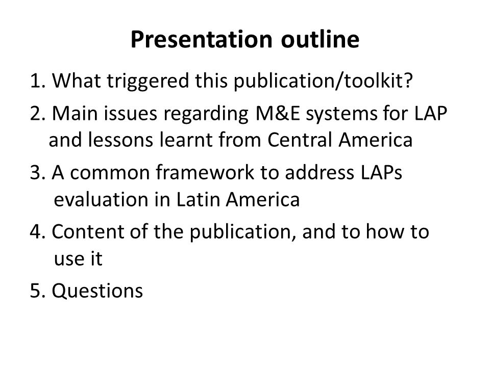 Presentation outline 1. What triggered this publication/toolkit? 2. Main issues regarding M&E systems for LAP and lessons learnt from Central America