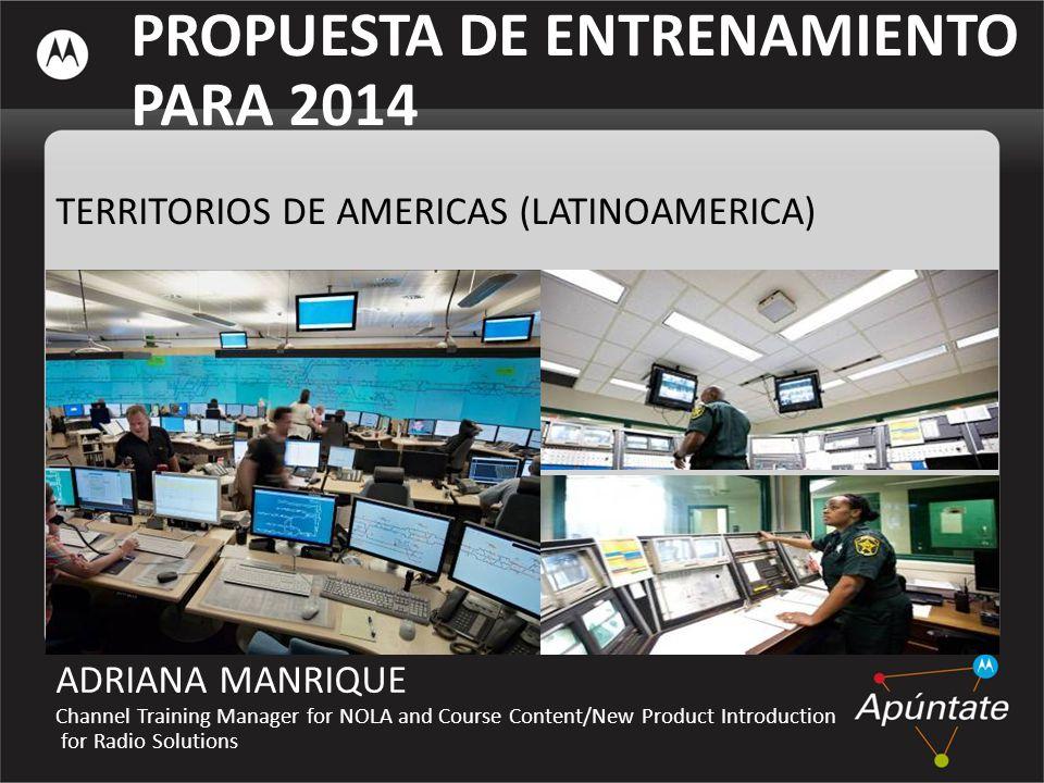 PROPUESTA DE ENTRENAMIENTO PARA 2014 TERRITORIOS DE AMERICAS (LATINOAMERICA) ADRIANA MANRIQUE Channel Training Manager for NOLA and Course Content/New