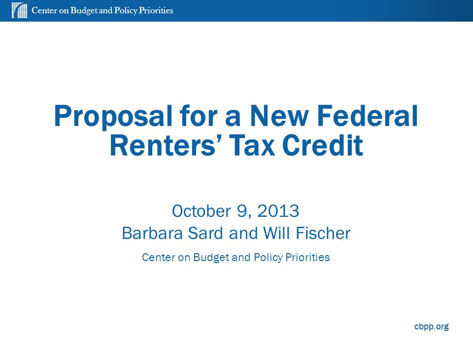 Center on Budget and Policy Priorities cbpp.org Proposal for a New Federal Renters' Tax Credit October 9, 2013 Barbara Sard and Will Fischer Center on Budget and Policy Priorities 0