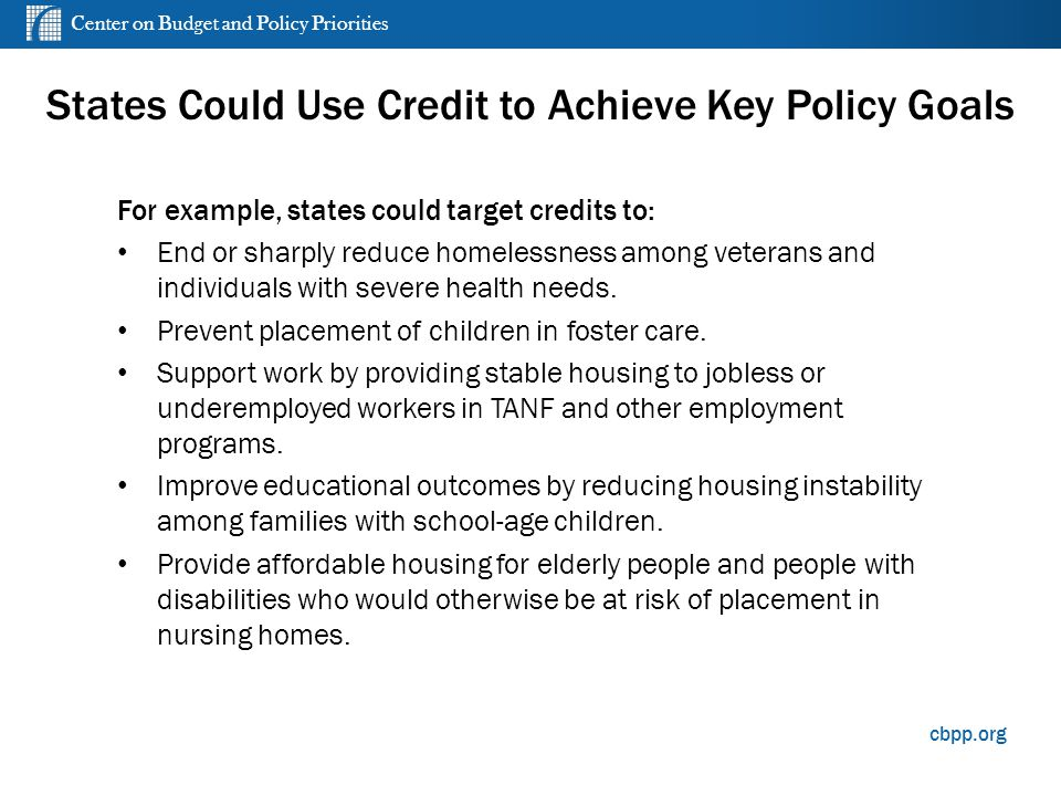 Center on Budget and Policy Priorities cbpp.org For example, states could target credits to: End or sharply reduce homelessness among veterans and individuals with severe health needs.