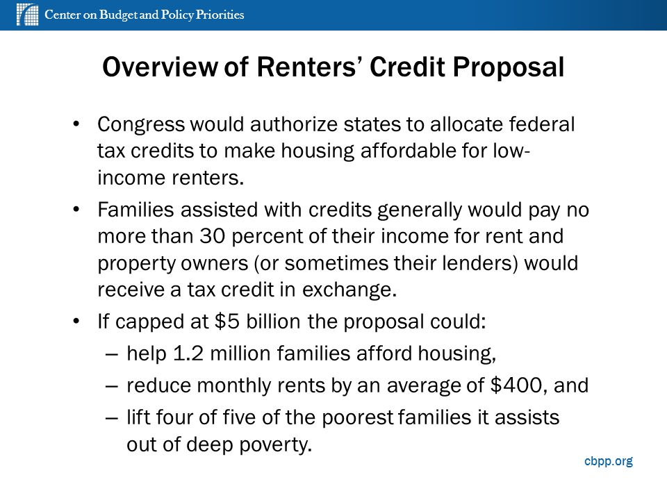 cbpp.org Overview of Renters' Credit Proposal Congress would authorize states to allocate federal tax credits to make housing affordable for low- income renters.