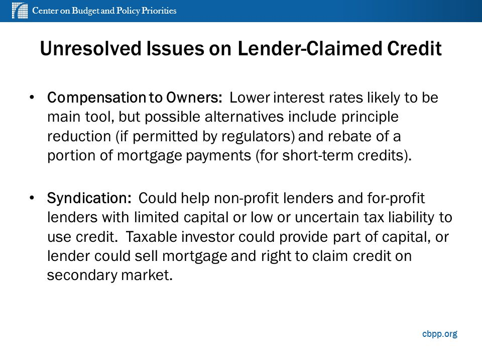 Center on Budget and Policy Priorities cbpp.org Unresolved Issues on Lender-Claimed Credit Compensation to Owners: Lower interest rates likely to be main tool, but possible alternatives include principle reduction (if permitted by regulators) and rebate of a portion of mortgage payments (for short-term credits).