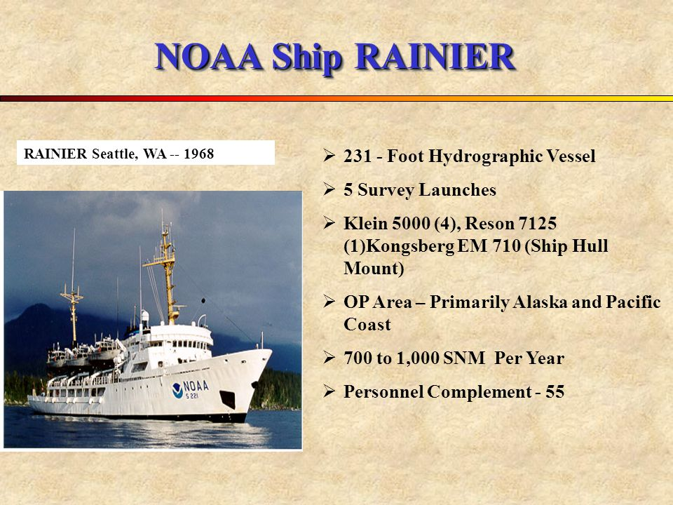 NOAA Ship RAINIER  231 - Foot Hydrographic Vessel  5 Survey Launches  Klein 5000 (4), Reson 7125 (1)Kongsberg EM 710 (Ship Hull Mount)  OP Area – Primarily Alaska and Pacific Coast  700 to 1,000 SNM Per Year  Personnel Complement - 55 RAINIER Seattle, WA -- 1968