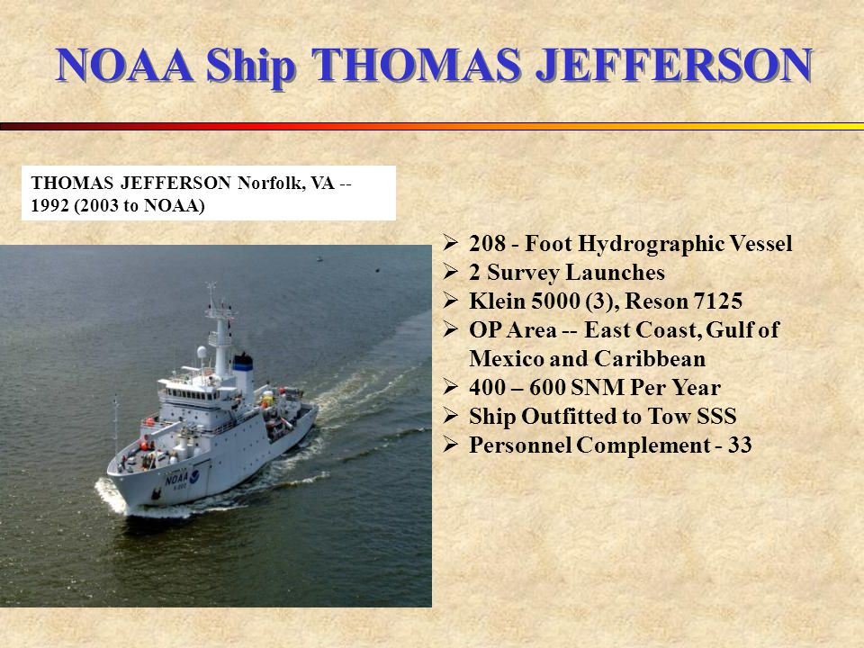 NOAA Ship THOMAS JEFFERSON  208 - Foot Hydrographic Vessel  2 Survey Launches  Klein 5000 (3), Reson 7125  OP Area -- East Coast, Gulf of Mexico and Caribbean  400 – 600 SNM Per Year  Ship Outfitted to Tow SSS  Personnel Complement - 33 THOMAS JEFFERSON Norfolk, VA -- 1992 (2003 to NOAA)