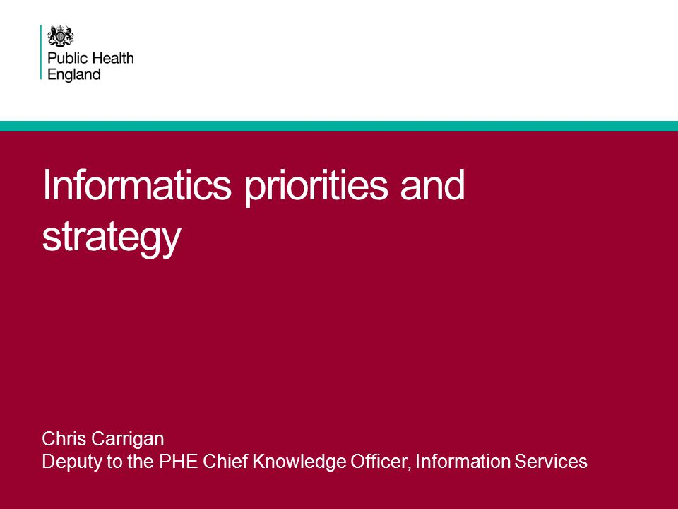 Informatics priorities and strategy Chris Carrigan Deputy to the PHE Chief Knowledge Officer, Information Services