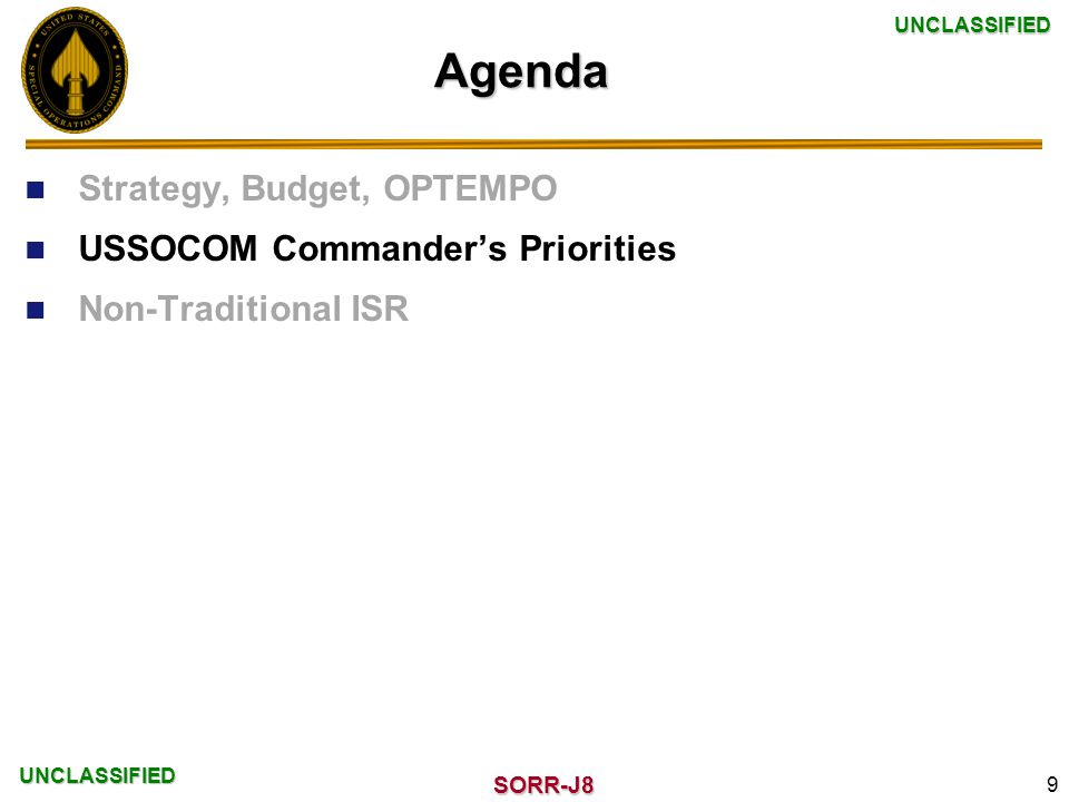 UNCLASSIFIED UNCLASSIFIED SORR-J8 Agenda Strategy, Budget, OPTEMPO USSOCOM Commander's Priorities Non-Traditional ISR 9