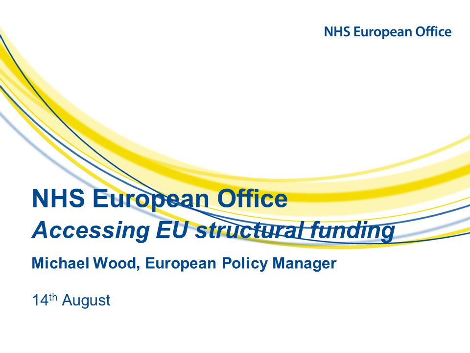 NHS European Office Accessing EU structural funding Michael Wood, European Policy Manager 14 th August