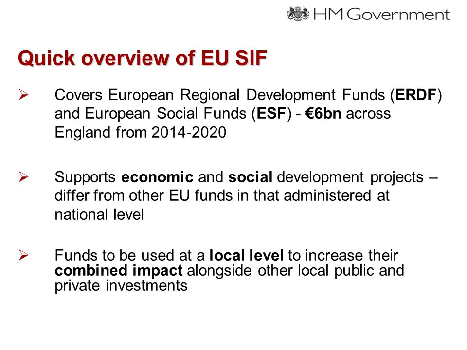 Quick overview of EU SIF  Covers European Regional Development Funds (ERDF) and European Social Funds (ESF) - €6bn across England from 2014-2020  Supports economic and social development projects – differ from other EU funds in that administered at national level  Funds to be used at a local level to increase their combined impact alongside other local public and private investments