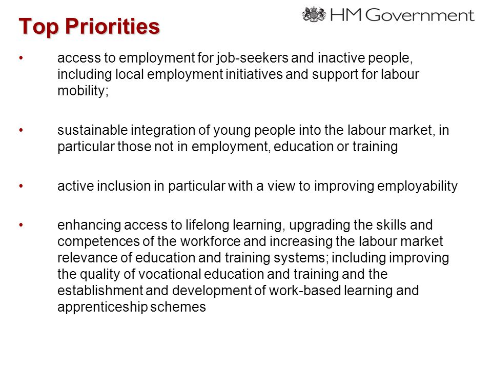 Top Priorities access to employment for job-seekers and inactive people, including local employment initiatives and support for labour mobility; sustainable integration of young people into the labour market, in particular those not in employment, education or training active inclusion in particular with a view to improving employability enhancing access to lifelong learning, upgrading the skills and competences of the workforce and increasing the labour market relevance of education and training systems; including improving the quality of vocational education and training and the establishment and development of work-based learning and apprenticeship schemes