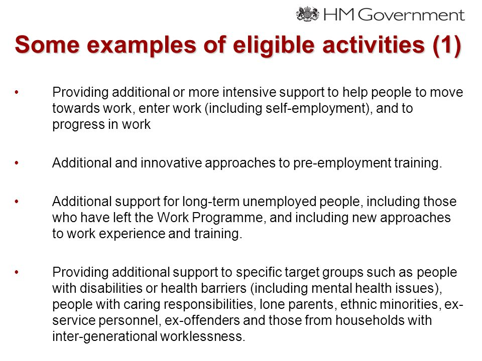 Some examples of eligible activities (1) Providing additional or more intensive support to help people to move towards work, enter work (including self-employment), and to progress in work Additional and innovative approaches to pre-employment training.