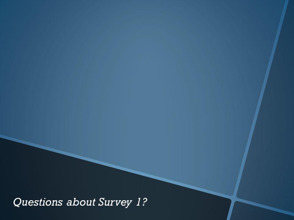 Questions about Survey 1?