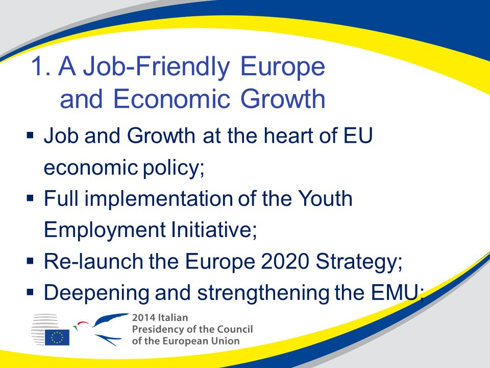 1. A Job-Friendly Europe and Economic Growth  Job and Growth at the heart of EU economic policy;  Full implementation of the Youth Employment Initia