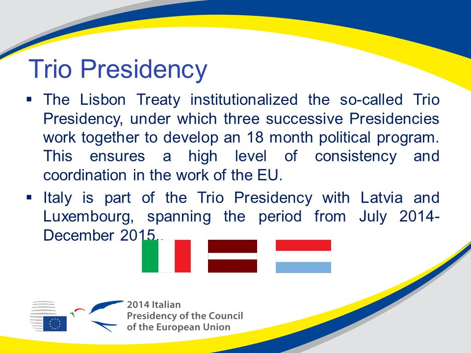 Trio Presidency  The Lisbon Treaty institutionalized the so-called Trio Presidency, under which three successive Presidencies work together to develop an 18 month political program.