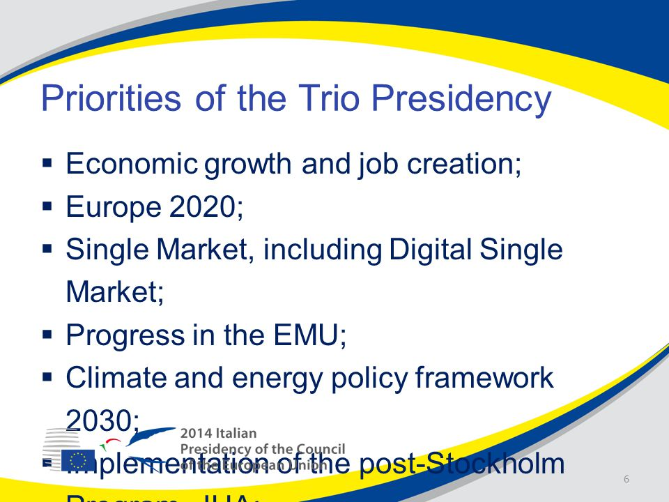 Priorities of the Trio Presidency  Economic growth and job creation;  Europe 2020;  Single Market, including Digital Single Market;  Progress in the EMU;  Climate and energy policy framework 2030;  Implementation of the post-Stockholm Program, JHA; 6