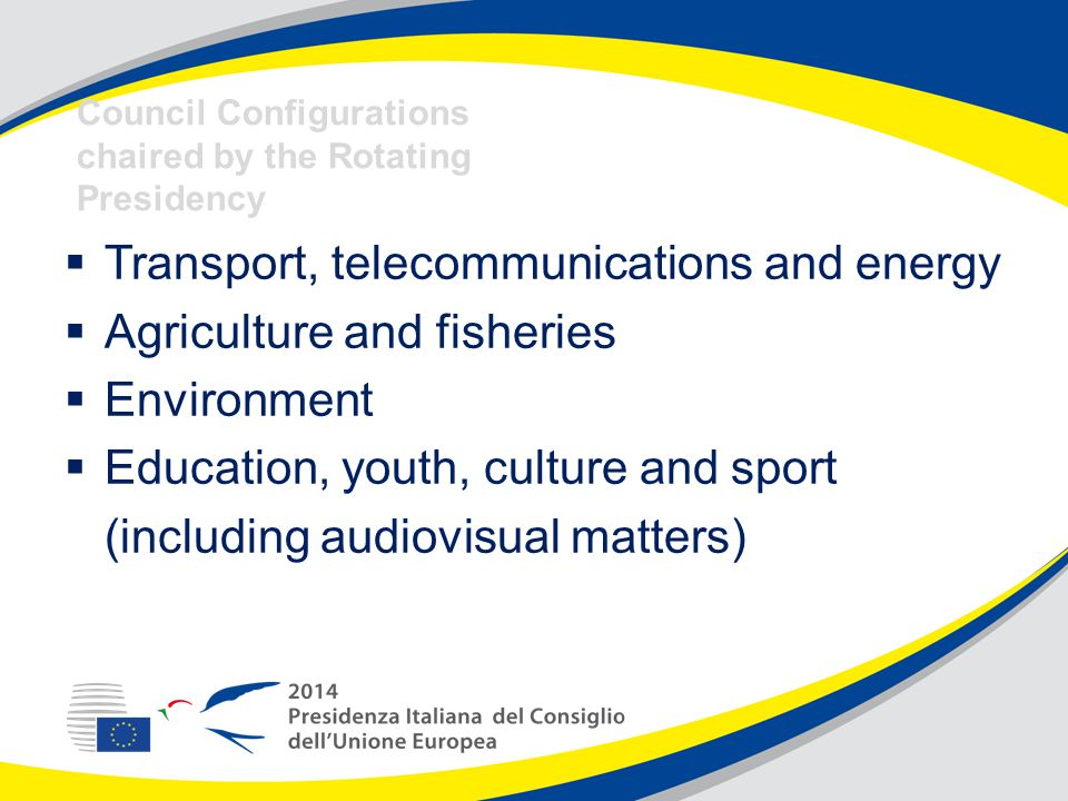  Transport, telecommunications and energy  Agriculture and fisheries  Environment  Education, youth, culture and sport (including audiovisual matters) Council Configurations chaired by the Rotating Presidency
