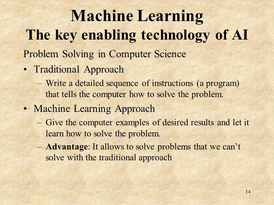 Machine Learning The key enabling technology of AI Problem Solving in Computer Science Traditional Approach –Write a detailed sequence of instructions (a program) that tells the computer how to solve the problem.