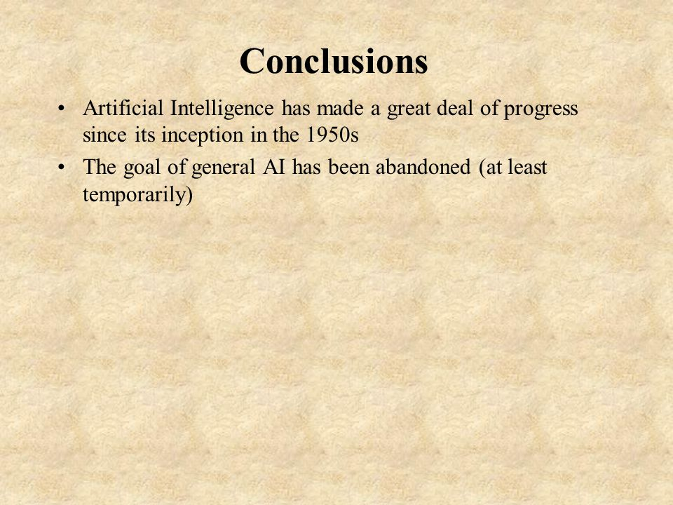 Conclusions Artificial Intelligence has made a great deal of progress since its inception in the 1950s The goal of general AI has been abandoned (at least temporarily)