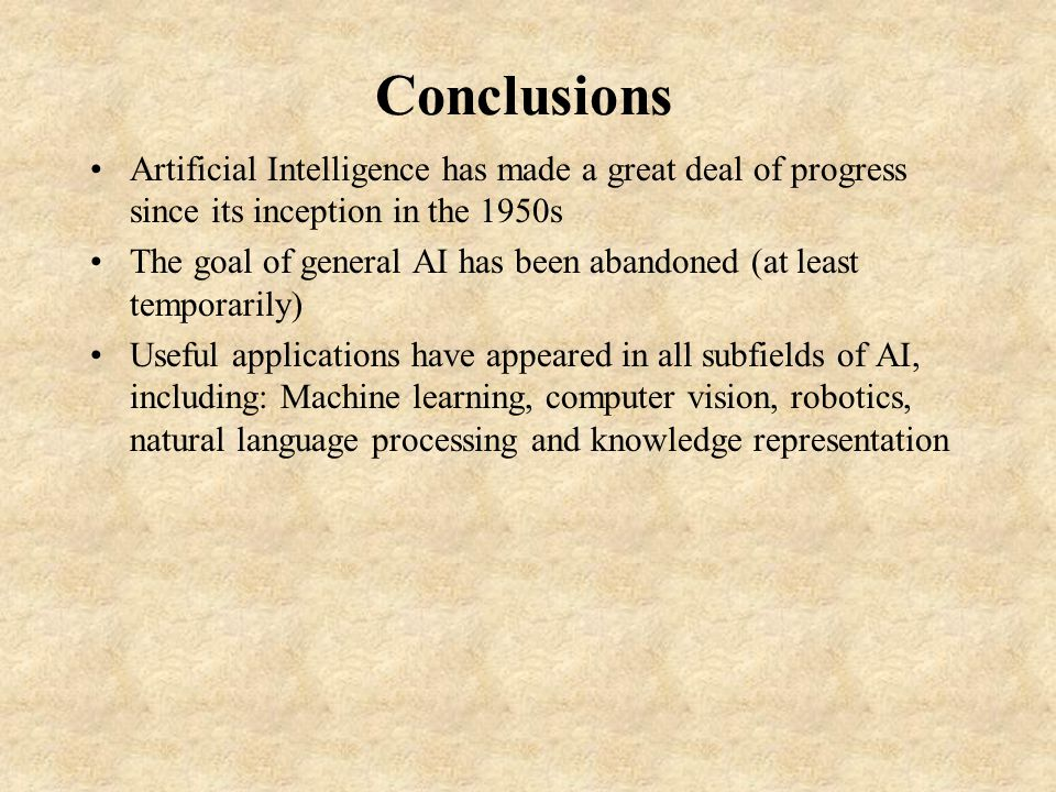 Conclusions Artificial Intelligence has made a great deal of progress since its inception in the 1950s The goal of general AI has been abandoned (at least temporarily) Useful applications have appeared in all subfields of AI, including: Machine learning, computer vision, robotics, natural language processing and knowledge representation