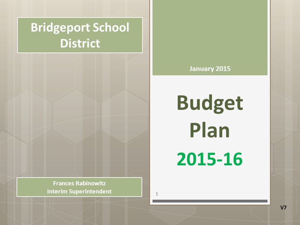 Budget Plan 2015-16 Bridgeport School District January 2015 1 V7 Frances Rabinowitz Interim Superintendent