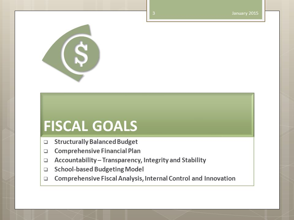 FISCAL GOALS  Structurally Balanced Budget  Comprehensive Financial Plan  Accountability – Transparency, Integrity and Stability  School-based Budgeting Model  Comprehensive Fiscal Analysis, Internal Control and Innovation January 2015 3