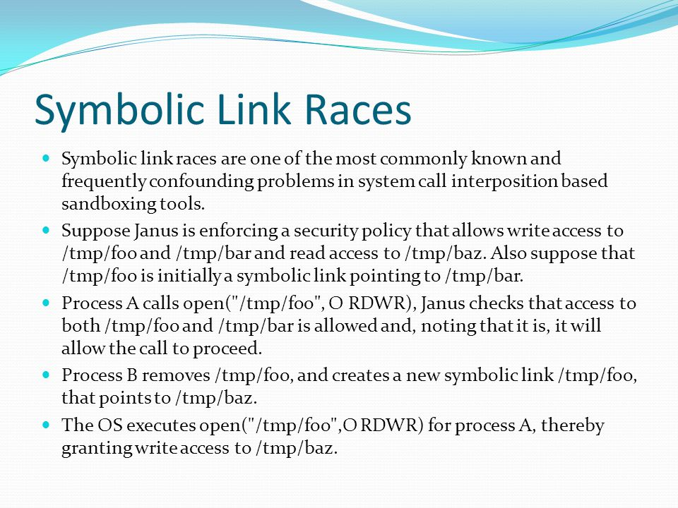 Symbolic Link Races Symbolic link races are one of the most commonly known and frequently confounding problems in system call interposition based sandboxing tools.