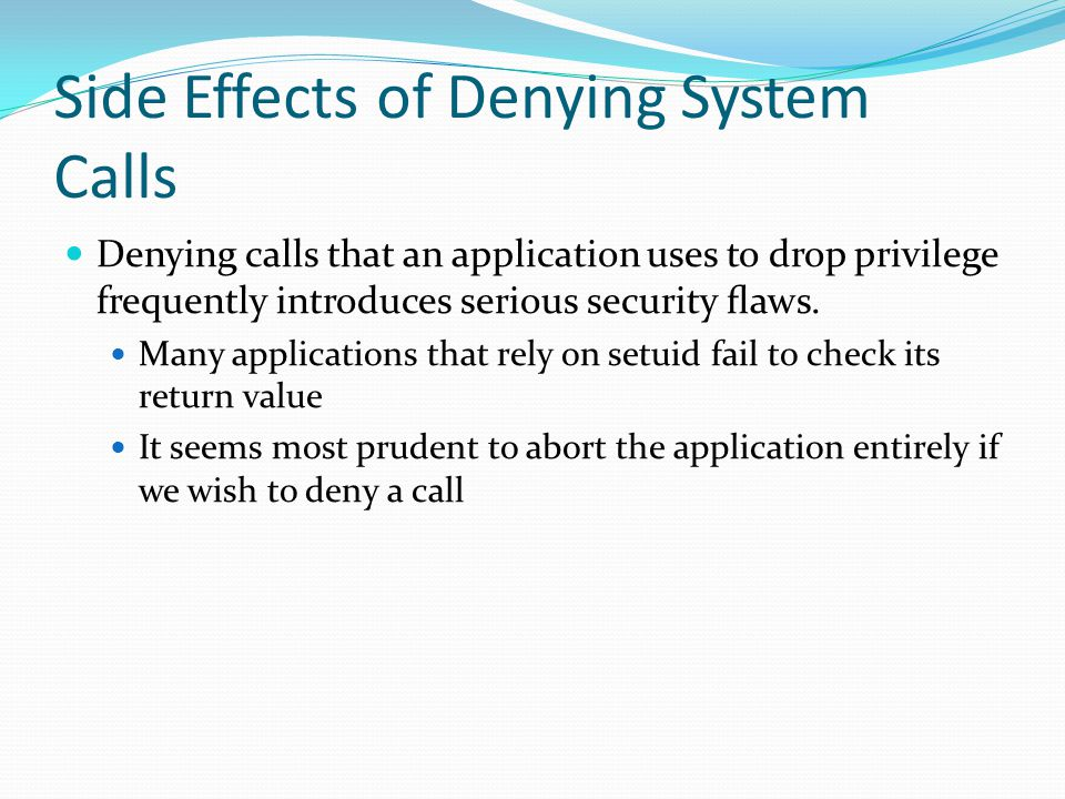 Side Effects of Denying System Calls Denying calls that an application uses to drop privilege frequently introduces serious security flaws.