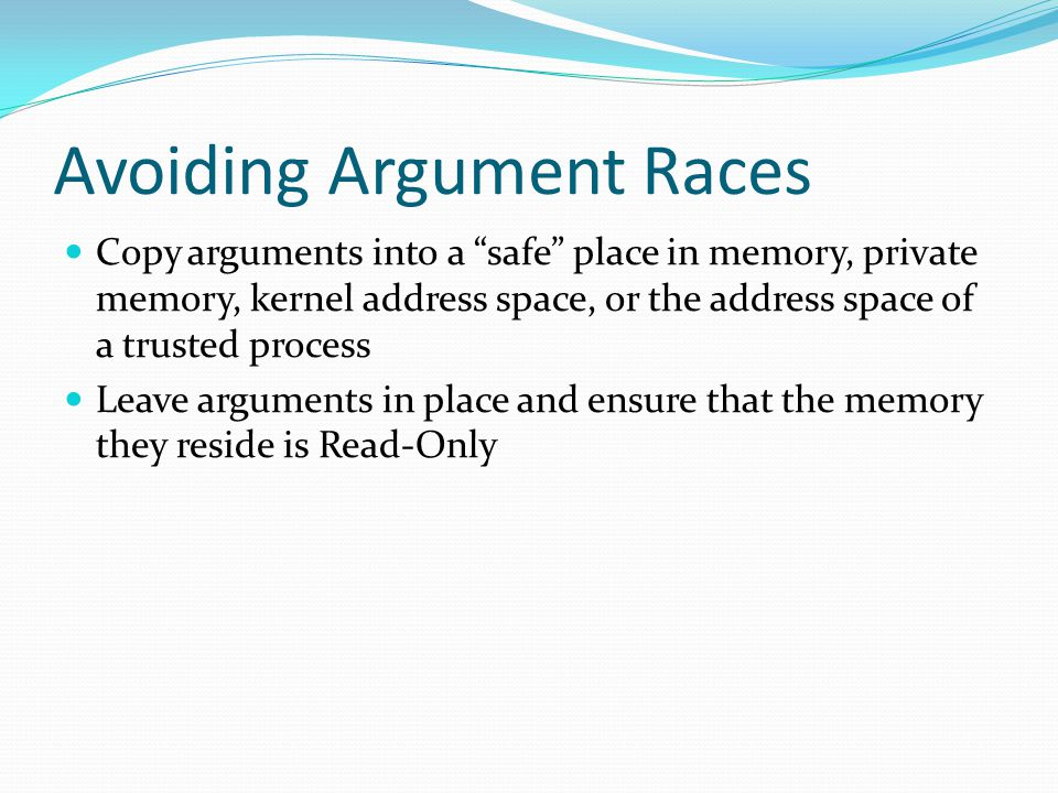 Avoiding Argument Races Copy arguments into a safe place in memory, private memory, kernel address space, or the address space of a trusted process Leave arguments in place and ensure that the memory they reside is Read-Only