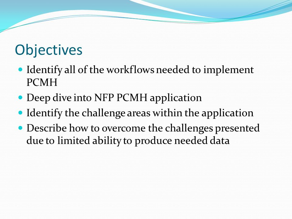 Objectives Identify all of the workflows needed to implement PCMH Deep dive into NFP PCMH application Identify the challenge areas within the application Describe how to overcome the challenges presented due to limited ability to produce needed data
