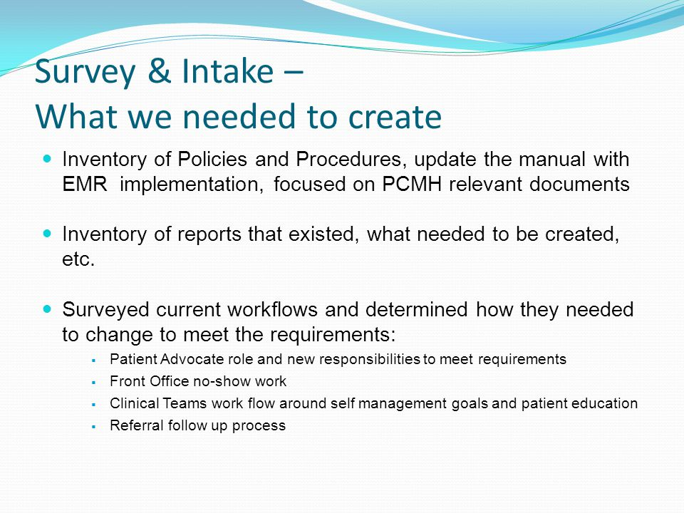 Survey & Intake – What we needed to create Inventory of Policies and Procedures, update the manual with EMR implementation, focused on PCMH relevant documents Inventory of reports that existed, what needed to be created, etc.