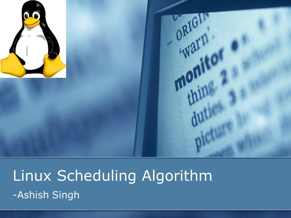 Linux Scheduling Algorithm -Ashish Singh