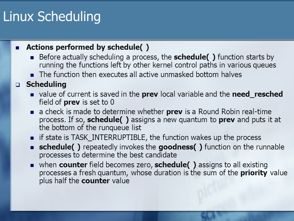 Linux Scheduling Actions performed by schedule( ) Before actually scheduling a process, the schedule( ) function starts by running the functions left by other kernel control paths in various queues The function then executes all active unmasked bottom halves  Scheduling value of current is saved in the prev local variable and the need_resched field of prev is set to 0 a check is made to determine whether prev is a Round Robin real-time process.