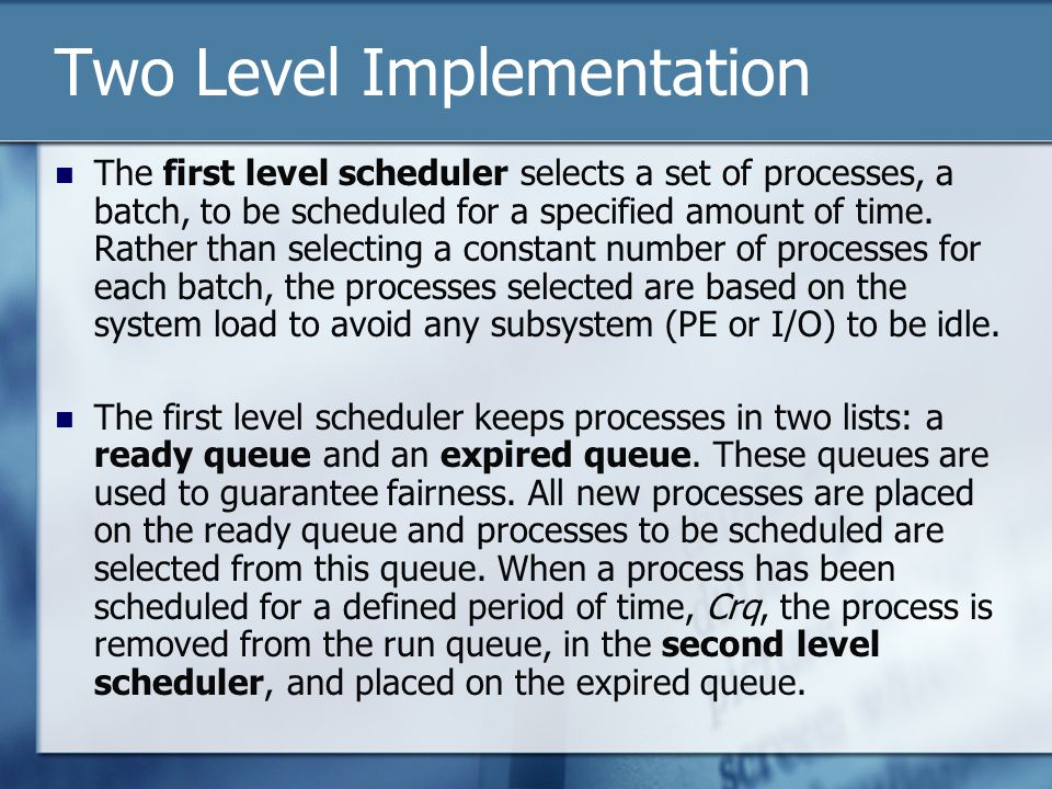 Two Level Implementation The first level scheduler selects a set of processes, a batch, to be scheduled for a specified amount of time.