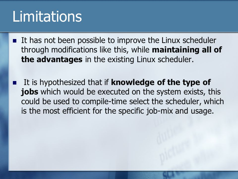 Limitations It has not been possible to improve the Linux scheduler through modifications like this, while maintaining all of the advantages in the existing Linux scheduler.