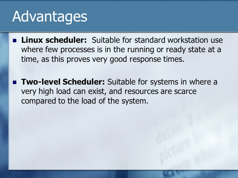 Advantages Linux scheduler: Suitable for standard workstation use where few processes is in the running or ready state at a time, as this proves very