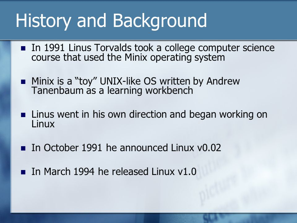 History and Background In 1991 Linus Torvalds took a college computer science course that used the Minix operating system Minix is a toy UNIX-like OS written by Andrew Tanenbaum as a learning workbench Linus went in his own direction and began working on Linux In October 1991 he announced Linux v0.02 In March 1994 he released Linux v1.0