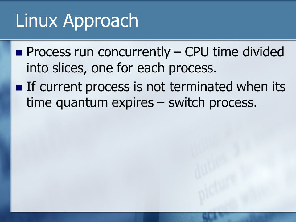 Linux Approach Process run concurrently – CPU time divided into slices, one for each process.