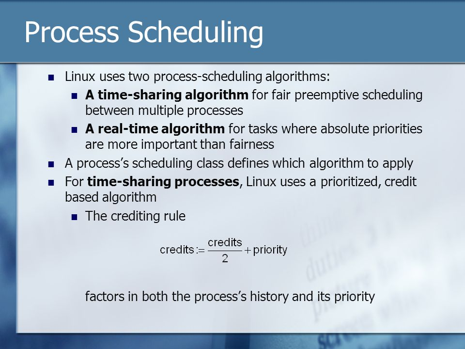Process Scheduling Linux uses two process-scheduling algorithms: A time-sharing algorithm for fair preemptive scheduling between multiple processes A real-time algorithm for tasks where absolute priorities are more important than fairness A process's scheduling class defines which algorithm to apply For time-sharing processes, Linux uses a prioritized, credit based algorithm The crediting rule factors in both the process's history and its priority