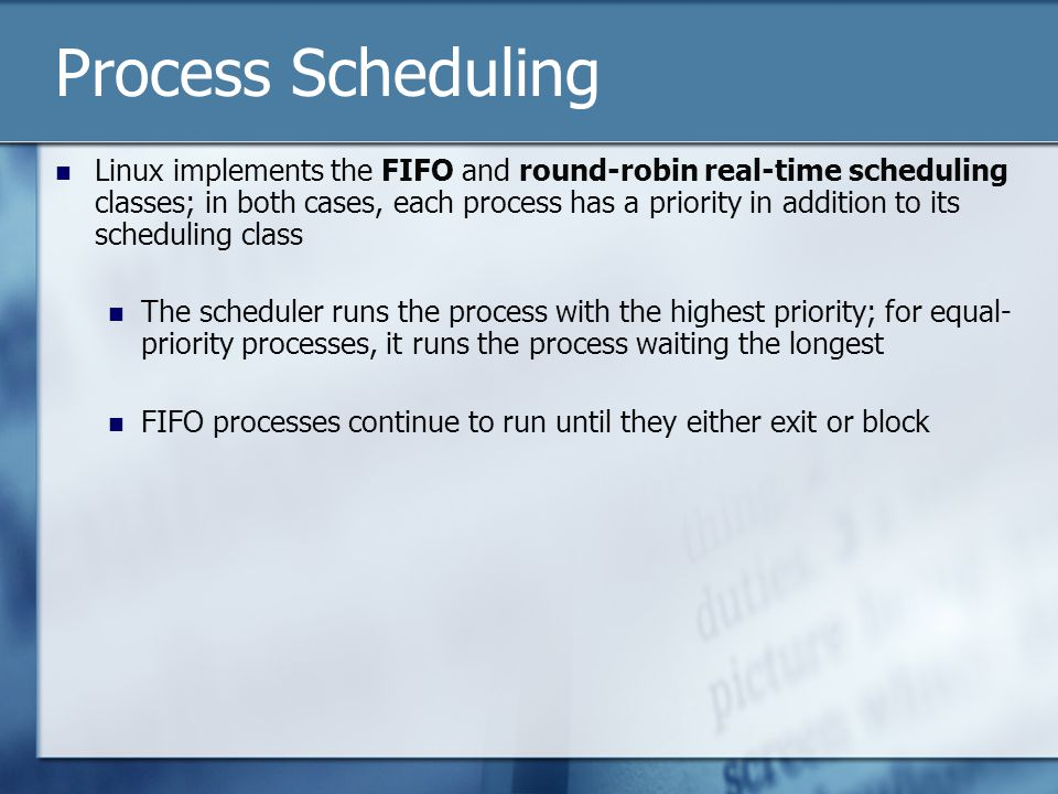 Process Scheduling Linux implements the FIFO and round-robin real-time scheduling classes; in both cases, each process has a priority in addition to its scheduling class The scheduler runs the process with the highest priority; for equal- priority processes, it runs the process waiting the longest FIFO processes continue to run until they either exit or block