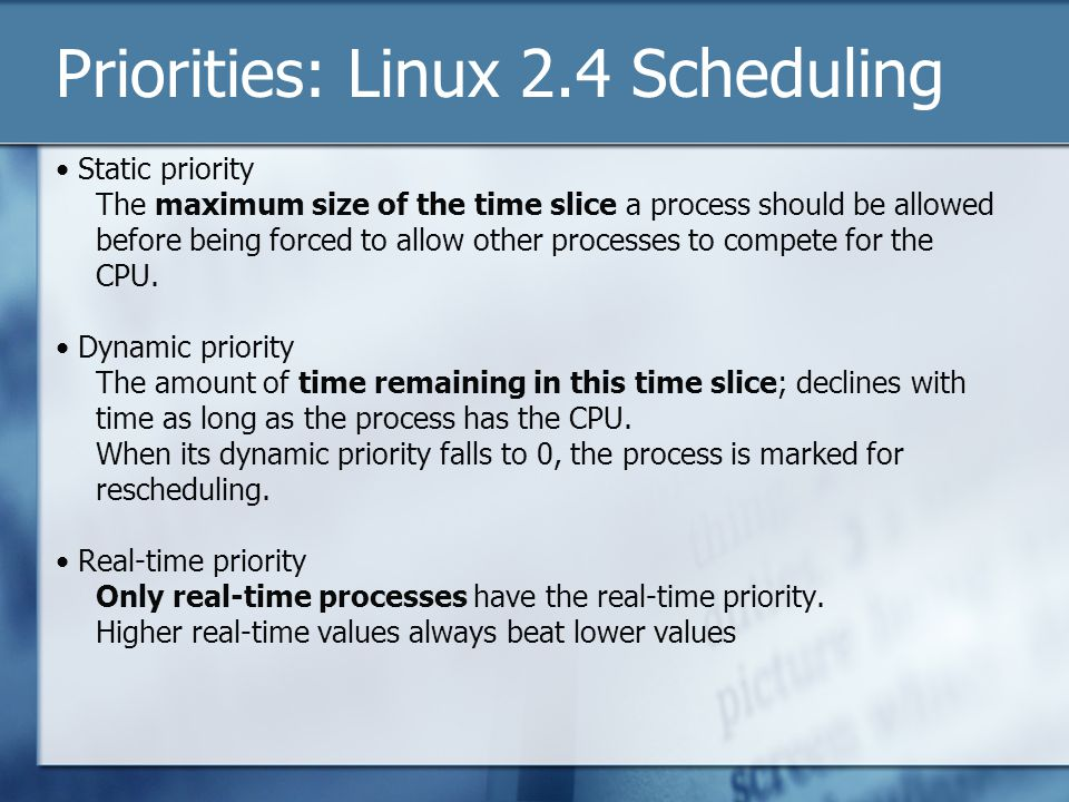 Priorities: Linux 2.4 Scheduling Static priority The maximum size of the time slice a process should be allowed before being forced to allow other processes to compete for the CPU.