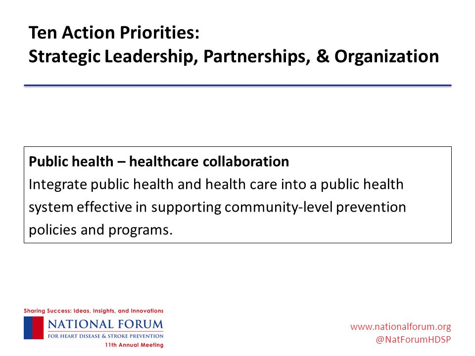 www.nationalforum.org @NatForumHDSP Ten Action Priorities: Strategic Leadership, Partnerships, & Organization Public health – healthcare collaboration Integrate public health and health care into a public health system effective in supporting community-level prevention policies and programs.