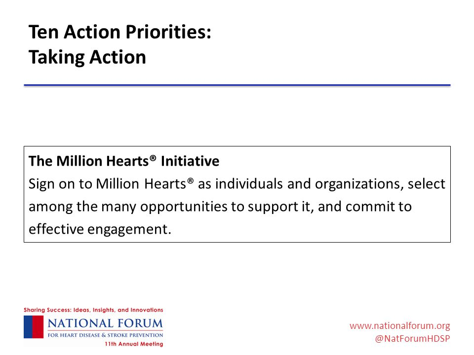 www.nationalforum.org @NatForumHDSP Ten Action Priorities: Taking Action The Million Hearts® Initiative Sign on to Million Hearts® as individuals and organizations, select among the many opportunities to support it, and commit to effective engagement.