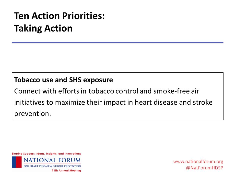 www.nationalforum.org @NatForumHDSP Ten Action Priorities: Taking Action Tobacco use and SHS exposure Connect with efforts in tobacco control and smoke-free air initiatives to maximize their impact in heart disease and stroke prevention.