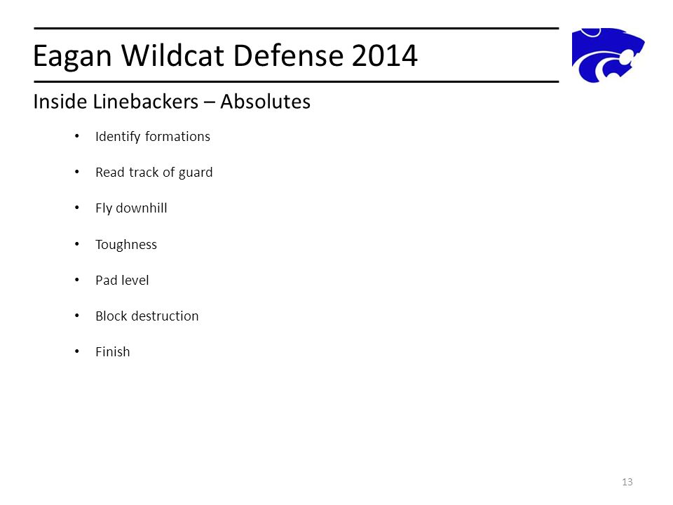 Eagan Wildcat Defense 2014 13 Identify formations Read track of guard Fly downhill Toughness Pad level Block destruction Finish Inside Linebackers – A
