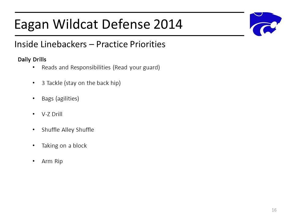 Eagan Wildcat Defense 2014 16 Daily Drills Reads and Responsibilities (Read your guard) 3 Tackle (stay on the back hip) Bags (agilities) V-Z Drill Shu