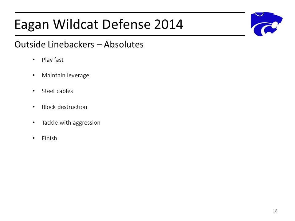 Eagan Wildcat Defense 2014 18 Play fast Maintain leverage Steel cables Block destruction Tackle with aggression Finish Outside Linebackers – Absolutes