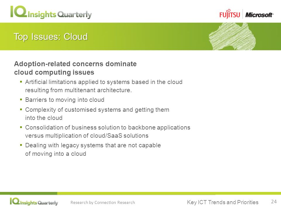 Key ICT Trends and Priorities Research by Connection Research Top Issues: Cloud Adoption-related concerns dominate cloud computing issues  Artificial limitations applied to systems based in the cloud resulting from multitenant architecture.