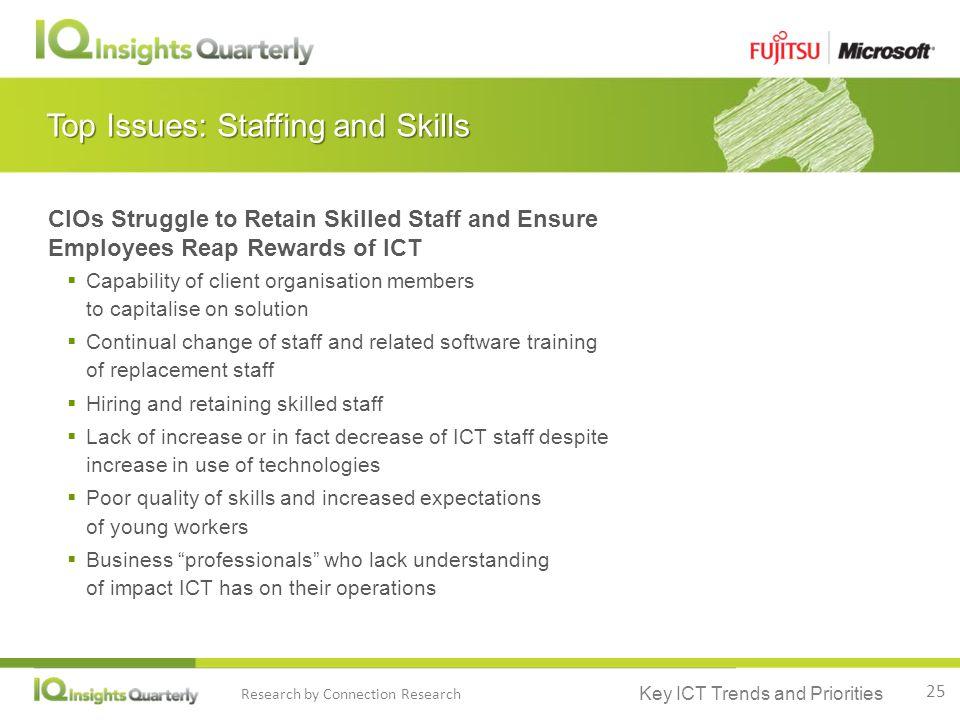 Key ICT Trends and Priorities Research by Connection Research Top Issues: Staffing and Skills CIOs Struggle to Retain Skilled Staff and Ensure Employees Reap Rewards of ICT  Capability of client organisation members to capitalise on solution  Continual change of staff and related software training of replacement staff  Hiring and retaining skilled staff  Lack of increase or in fact decrease of ICT staff despite increase in use of technologies  Poor quality of skills and increased expectations of young workers  Business professionals who lack understanding of impact ICT has on their operations 25