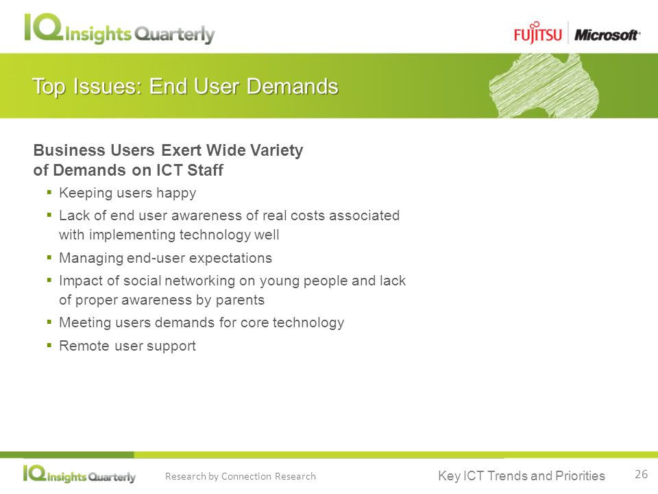Key ICT Trends and Priorities Research by Connection Research Top Issues: End User Demands Business Users Exert Wide Variety of Demands on ICT Staff  Keeping users happy  Lack of end user awareness of real costs associated with implementing technology well  Managing end-user expectations  Impact of social networking on young people and lack of proper awareness by parents  Meeting users demands for core technology  Remote user support 26