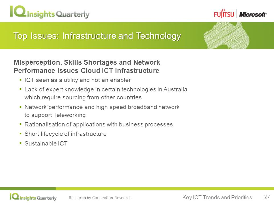 Key ICT Trends and Priorities Research by Connection Research Top Issues: Infrastructure and Technology Misperception, Skills Shortages and Network Performance Issues Cloud ICT infrastructure  ICT seen as a utility and not an enabler  Lack of expert knowledge in certain technologies in Australia which require sourcing from other countries  Network performance and high speed broadband network to support Teleworking  Rationalisation of applications with business processes  Short lifecycle of infrastructure  Sustainable ICT 27