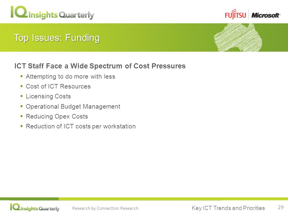 Key ICT Trends and Priorities Research by Connection Research Top Issues: Funding ICT Staff Face a Wide Spectrum of Cost Pressures  Attempting to do more with less  Cost of ICT Resources  Licensing Costs  Operational Budget Management  Reducing Opex Costs  Reduction of ICT costs per workstation 29
